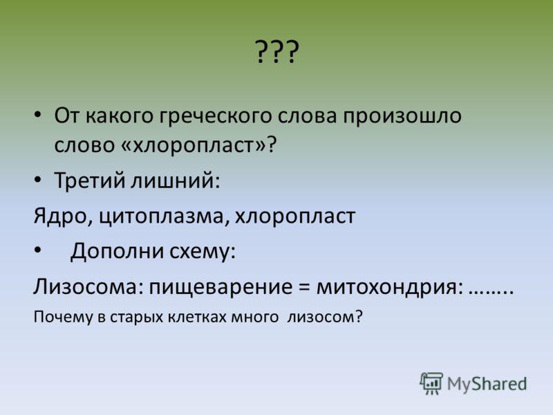 ??? От какого греческого слова произошло слово «хлоропласт»? Третий лишний: Ядро, цитоплазма, хлоропласт Дополни схему: Лизосома: пищеварение = митохондрия: …….. Почему в старых клетках много лизосом?