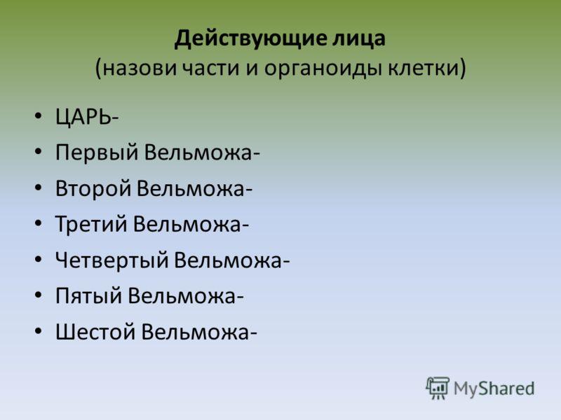 Действующие лица (назови части и органоиды клетки) ЦАРЬ- Первый Вельможа- Второй Вельможа- Третий Вельможа- Четвертый Вельможа- Пятый Вельможа- Шестой Вельможа-