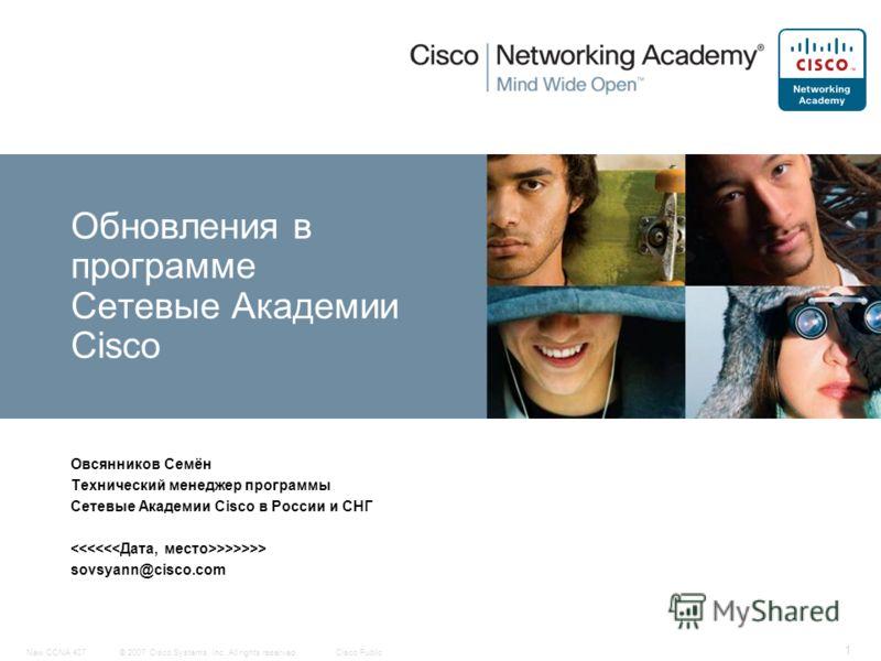 © 2007 Cisco Systems, Inc. All rights reserved.Cisco PublicNew CCNA 407 1 Овсянников Семён Технический менеджер программы Сетевые Академии Cisco в России и СНГ >>>>>> sovsyann@cisco.com Обновления в программе Сетевые Академии Cisco