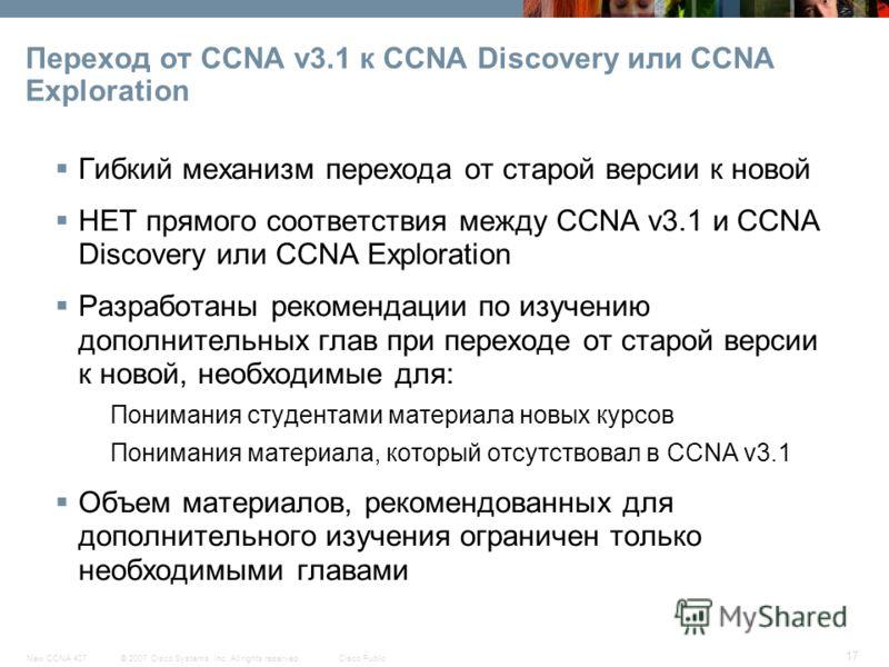 © 2007 Cisco Systems, Inc. All rights reserved.Cisco PublicNew CCNA 407 17 Переход от CCNA v3.1 к CCNA Discovery или CCNA Exploration Гибкий механизм перехода от старой версии к новой НЕТ прямого соответствия между CCNA v3.1 и CCNA Discovery или CCNA