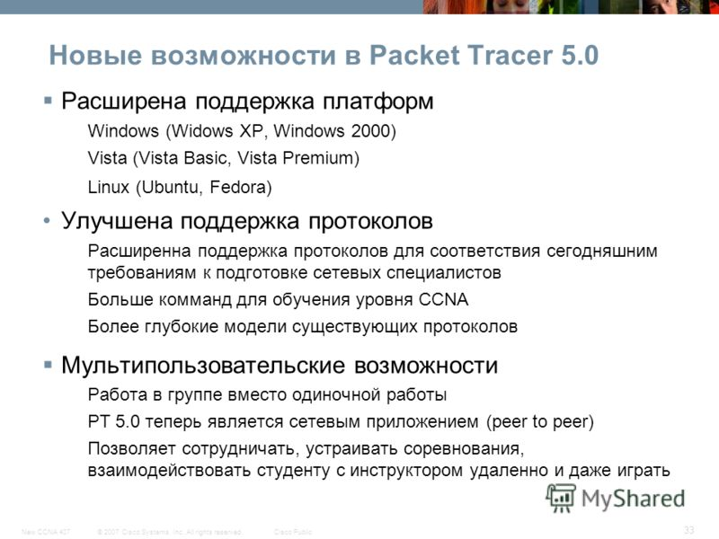 © 2007 Cisco Systems, Inc. All rights reserved.Cisco PublicNew CCNA 407 33 Новые возможности в Packet Tracer 5.0 Расширена поддержка платформ Windows (Widows XP, Windows 2000) Vista (Vista Basic, Vista Premium) Linux (Ubuntu, Fedora) Улучшена поддерж