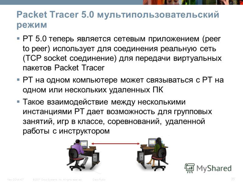 © 2007 Cisco Systems, Inc. All rights reserved.Cisco PublicNew CCNA 407 35 Packet Tracer 5.0 мультипользовательский режим PT 5.0 теперь является сетевым приложением (peer to peer) использует для соединения реальную сеть (TCP socket соединение) для пе