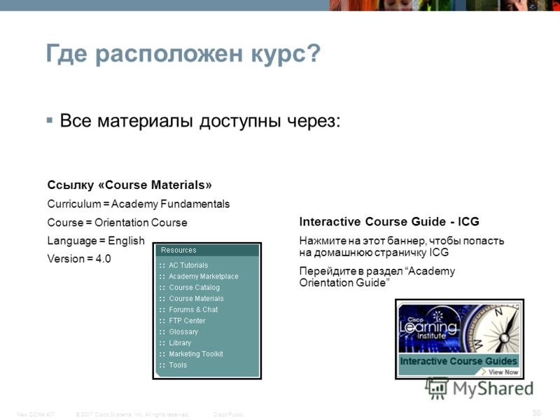 © 2007 Cisco Systems, Inc. All rights reserved.Cisco PublicNew CCNA 407 50 Все материалы доступны через: Ссылку «Course Materials» Curriculum = Academy Fundamentals Course = Orientation Course Language = English Version = 4.0 Interactive Course Guide