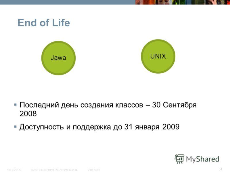 © 2007 Cisco Systems, Inc. All rights reserved.Cisco PublicNew CCNA 407 54 End of Life Последний день создания классов – 30 Сентября 2008 Доступность и поддержка до 31 января 2009 Jawa UNIX