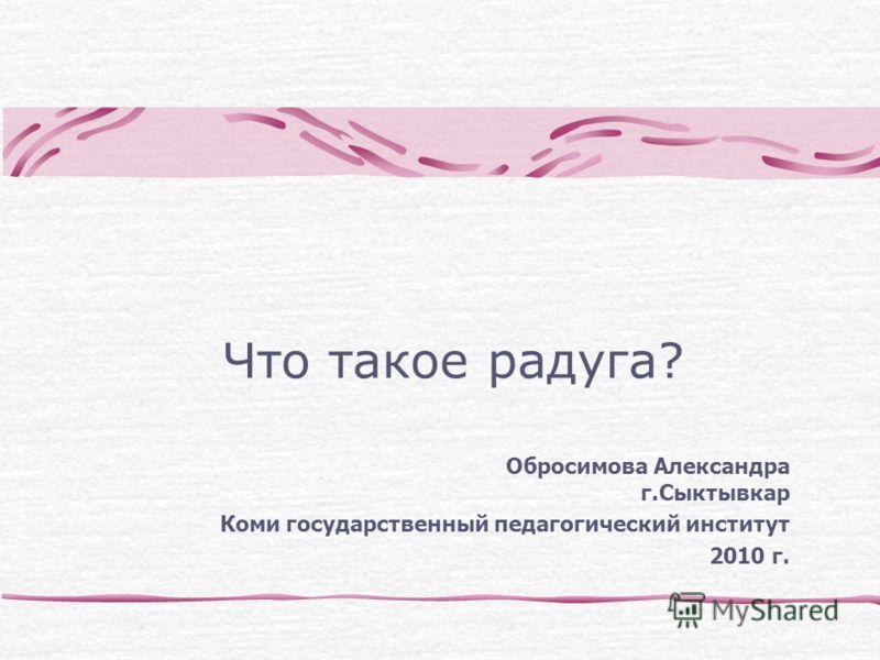 Что такое радуга? Обросимова Александра г.Сыктывкар Коми государственный педагогический институт 2010 г.
