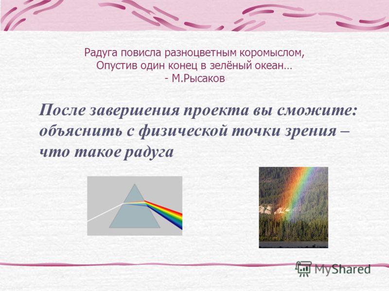 Радуга повисла разноцветным коромыслом, Опустив один конец в зелёный океан… - М.Рысаков После завершения проекта вы сможите: объяснить с физической точки зрения – что такое радуга