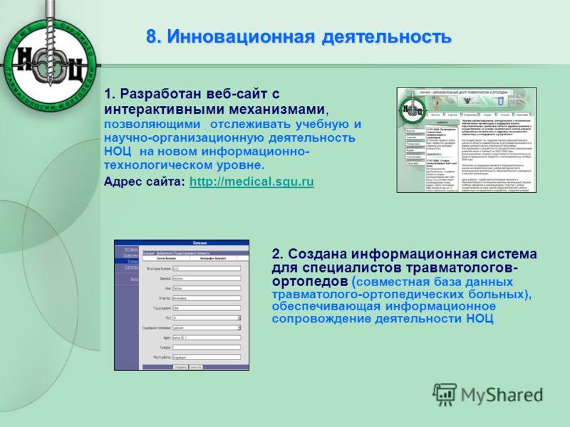 8. Инновационная деятельность 1. Разработан веб-сайт с интерактивными механизмами, позволяющими отслеживать учебную и научно-организационную деятельность НОЦ на новом информационно- технологическом уровне. Адрес сайта: http://medical.sgu.ru 2. Создан