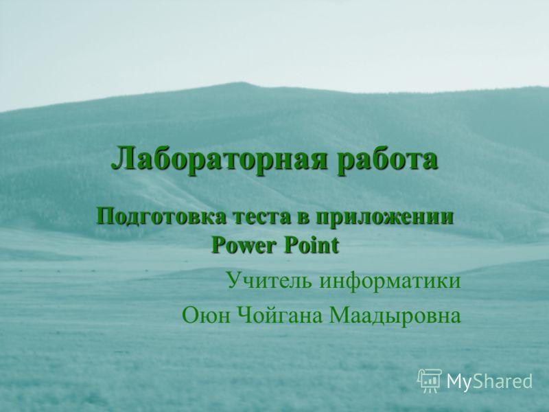 Лабораторная работа Подготовка теста в приложении Power Point Учитель информатики Оюн Чойгана Маадыровна