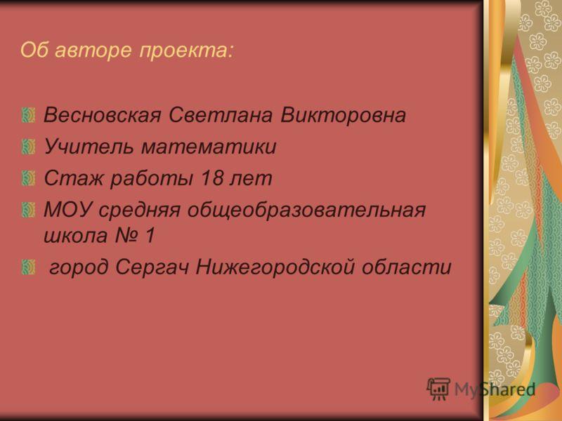 Об авторе проекта: Весновская Светлана Викторовна Учитель математики Стаж работы 18 лет МОУ средняя общеобразовательная школа 1 город Сергач Нижегородской области