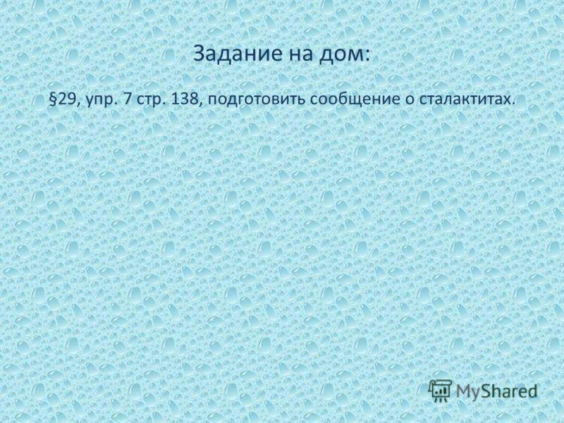 Задание на дом: §29, упр. 7 стр. 138, подготовить сообщение о сталактитах.