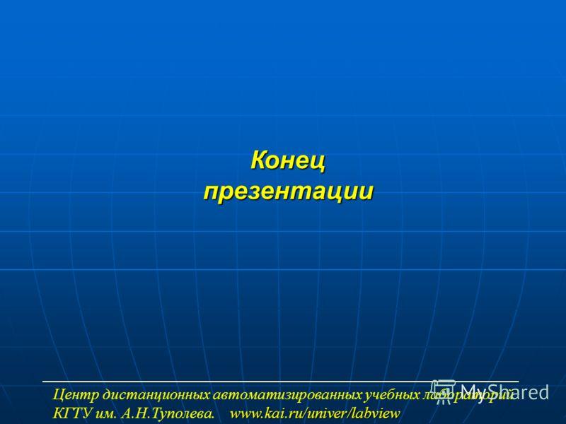 Конец презентации Центр дистанционных автоматизированных учебных лабораторий www.kai.ru/univer/labview КГТУ им. А.Н.Туполева. www.kai.ru/univer/labview
