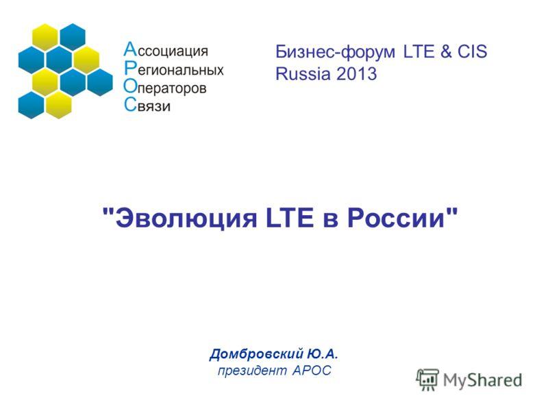 Домбровский Ю.А. президент АРОС Эволюция LTE в России Бизнес-форум LTE & CIS Russia 2013