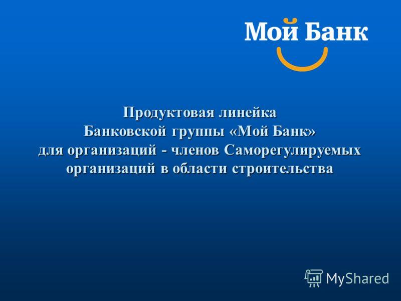 Продуктовая линейка Банковской группы «Мой Банк» для организаций - членов Саморегулируемых организаций в области строительства