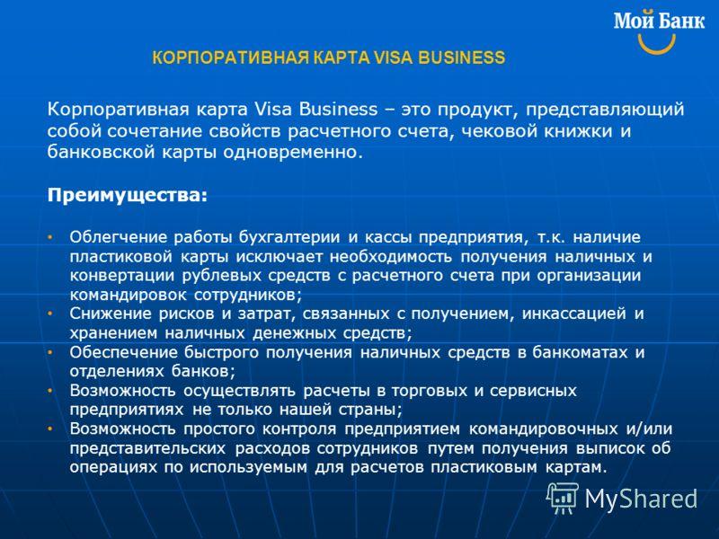 КОРПОРАТИВНАЯ КАРТА VISA BUSINESS Корпоративная карта Visa Business – это продукт, представляющий собой сочетание свойств расчетного счета, чековой книжки и банковской карты одновременно. Преимущества: Облегчение работы бухгалтерии и кассы предприяти
