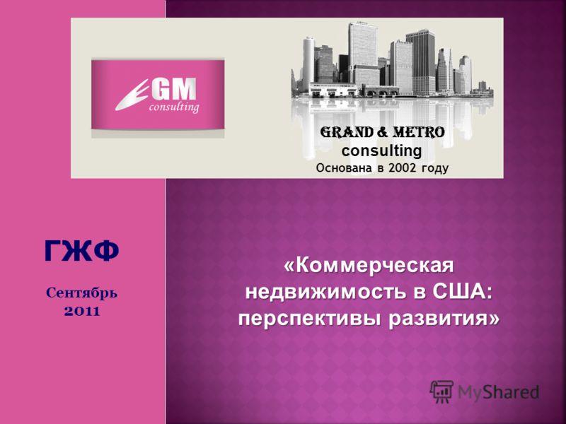 Grand & Metro consulting Основана в 2002 году «Коммерческая недвижимость в США: перспективы развития» ГЖФ Сентябрь 2011