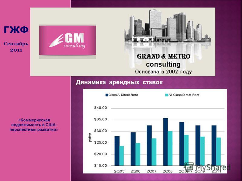« Коммерческая недвижимость в США: перспективы развития » Grand & Metro consulting Основана в 2002 году ГЖФ Сентябрь 2011 Динамика арендных ставок