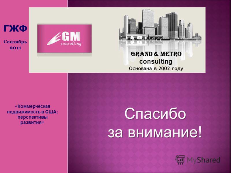 « Коммерческая недвижимость в США: перспективы развития » Grand & Metro consulting Основана в 2002 году Спасибо за внимание! ГЖФ Сентябрь 2011