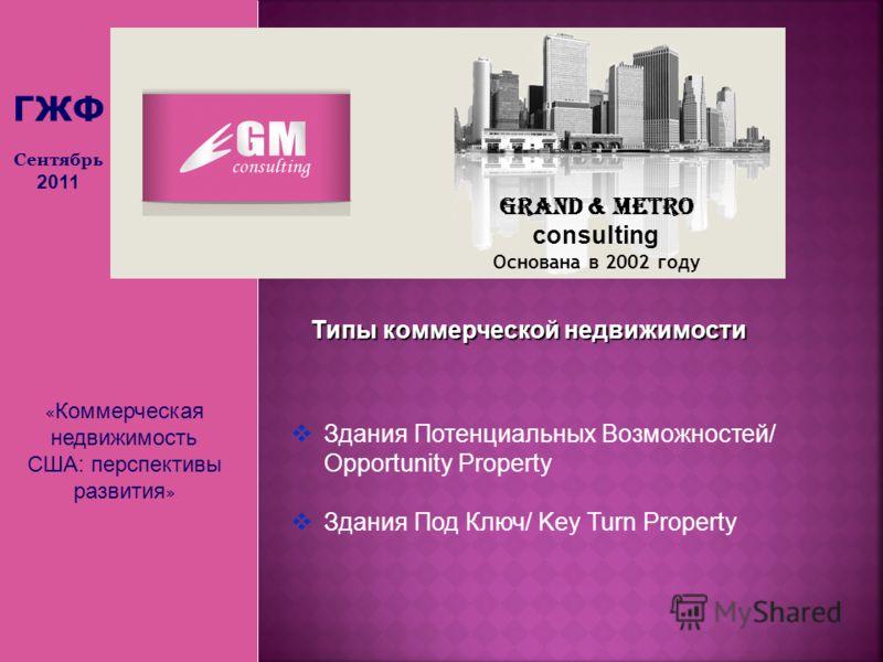 « Коммерческая недвижимость США: перспективы развития » Grand & Metro consulting Основана в 2002 году ГЖФ Сентябрь 2011 Типы коммерческой недвижимости Здания Потенциальных Возможностей/ Opportunity Property Здания Под Ключ/ Key Turn Property