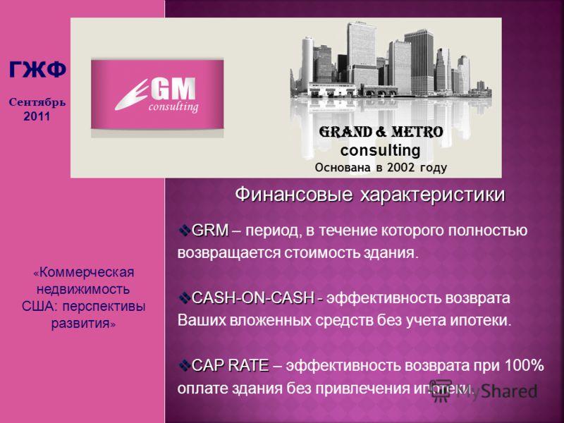 « Коммерческая недвижимость США: перспективы развития » Grand & Metro consulting Основана в 2002 году ГЖФ Сентябрь 2011 Финансовые характеристики GRM GRM – период, в течение которого полностью возвращается стоимость здания. CASH-ON-CASH - CASH-ON-CAS