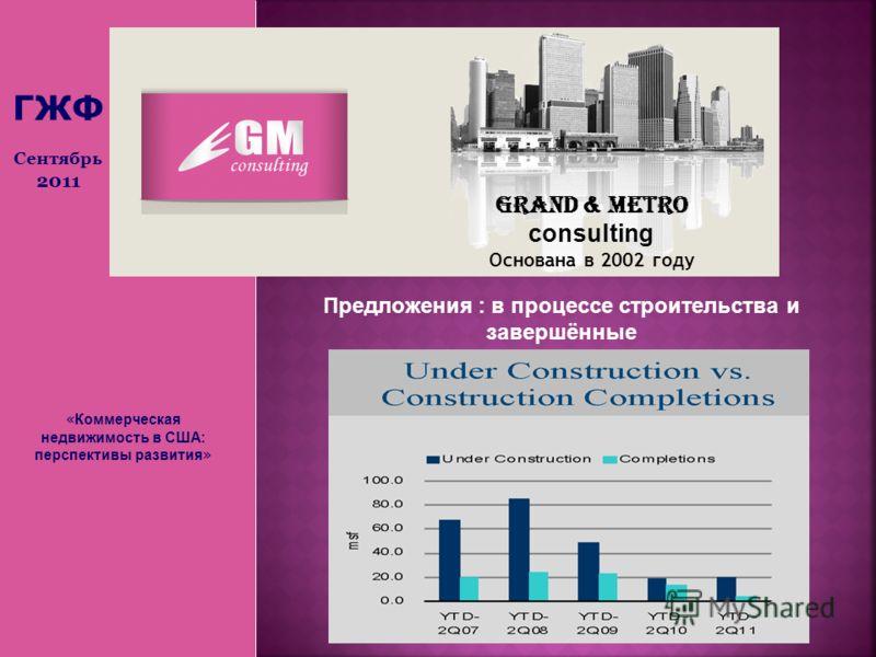 « Коммерческая недвижимость в США: перспективы развития » Grand & Metro consulting Основана в 2002 году ГЖФ Сентябрь 2011 Предложения : в процессе строительства и завершённые