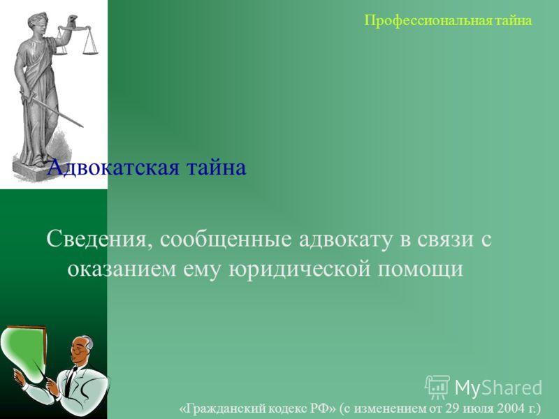 Адвокатская тайна Сведения, сообщенные адвокату в связи с оказанием ему юридической помощи «Гражданский кодекс РФ» (с изменением от 29 июля 2004 г.)