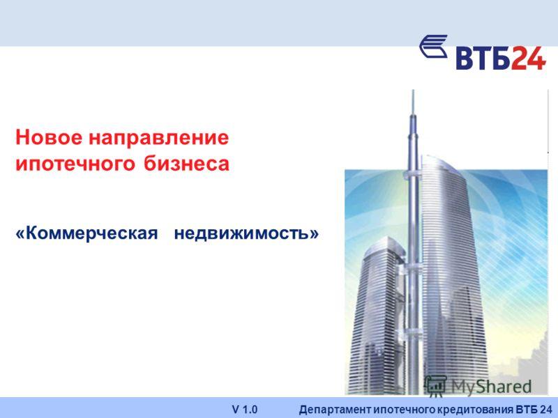 Департамент ипотечного кредитования ВТБ 24V 1.0 Новое направление ипотечного бизнеса «Коммерческая недвижимость»