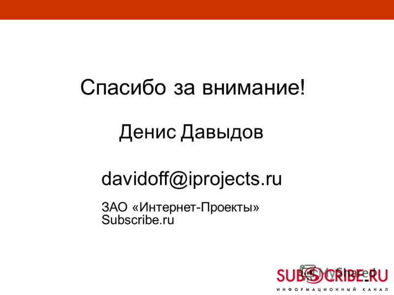 Спасибо за внимание! Денис Давыдов davidoff@iprojects.ru ЗАО «Интернет-Проекты» Subscribe.ru