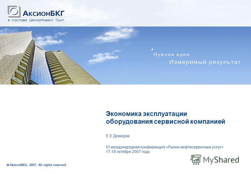 Образец заголовка Экономика эксплуатации оборудования сервисной компанией Е.Е.Демидов VI международная конференция «Рынок нефтесервисных услуг» 17-18 октября 2007 года AksionBKG, 2007. All rights reserved.