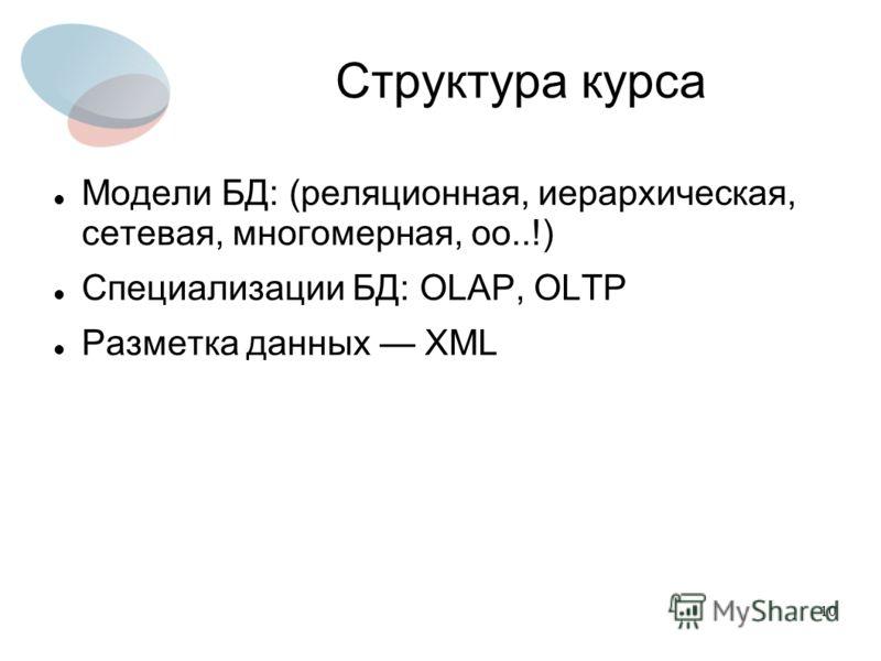 10 Структура курса Модели БД: (реляционная, иерархическая, сетевая, многомерная, оо..!) Специализации БД: OLAP, OLTP Разметка данных XML