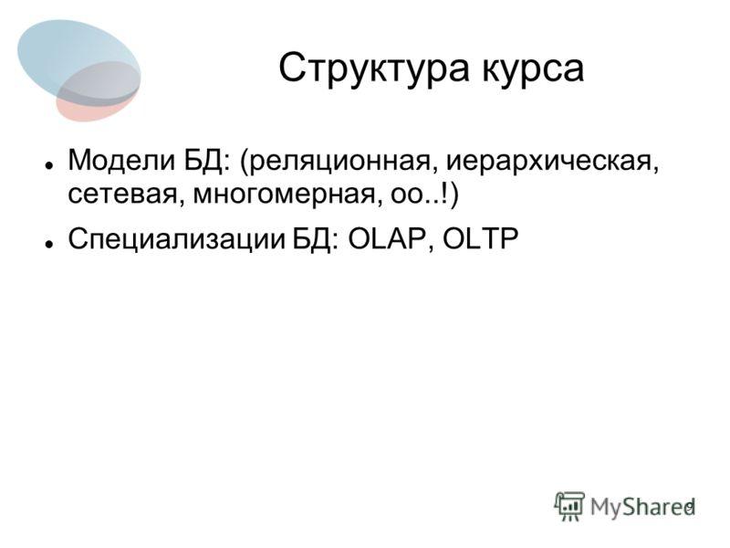 9 Структура курса Модели БД: (реляционная, иерархическая, сетевая, многомерная, оо..!) Специализации БД: OLAP, OLTP