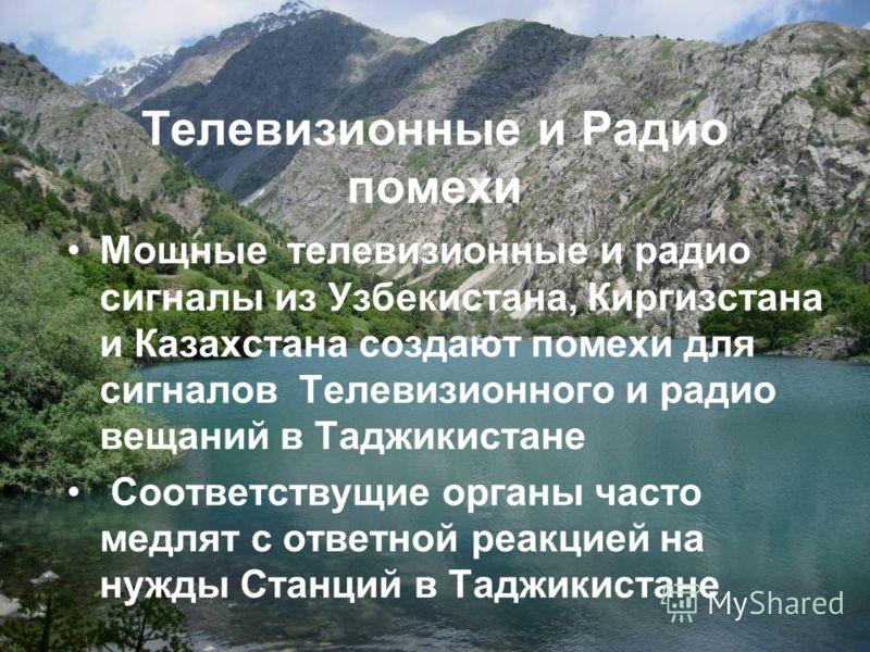 Телевизионные и Радио помехи Мощные телевизионные и радио сигналы из Узбекистана, Киргизстана и Казахстана создают помехи для сигналов Телевизионного и радио вещаний в Таджикистане Соответствущие органы часто медлят с ответной реакцией на нужды Станц