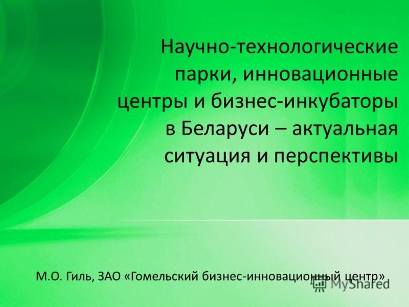 М.О. Гиль, ЗАО «Гомельский бизнес-инновационный центр» Научно-технологические парки, инновационные центры и бизнес-инкубаторы в Беларуси – актуальная ситуация и перспективы