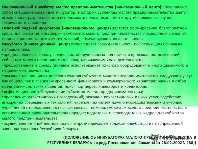 (ПОЛОЖЕНИЕ ОБ ИНКУБАТОРАХ МАЛОГО ПРЕДПРИНИМАТЕЛЬСТВА В РЕСПУБЛИКЕ БЕЛАРУСЬ (в ред. Постановления Совмина от 28.02.2002 N 288)) Инновационный инкубатор малого предпринимательства (инновационный центр) представляет собой специализированный инкубатор, в
