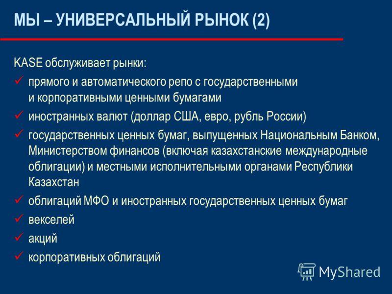 KASE обслуживает рынки: прямого и автоматического репо с государственными и корпоративными ценными бумагами иностранных валют (доллар США, евро, рубль России) государственных ценных бумаг, выпущенных Национальным Банком, Министерством финансов (включ