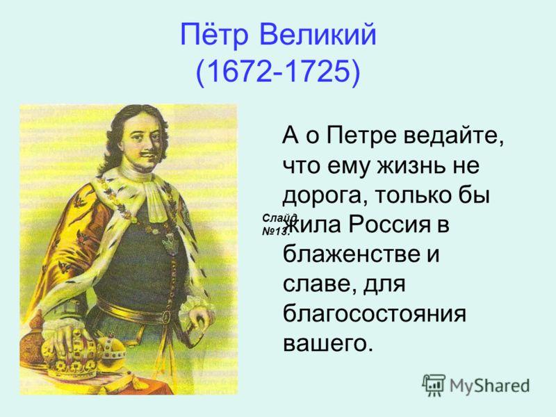 Пётр Великий (1672-1725) А о Петре ведайте, что ему жизнь не дорога, только бы жила Россия в блаженстве и славе, для благосостояния вашего. Слайд 13.