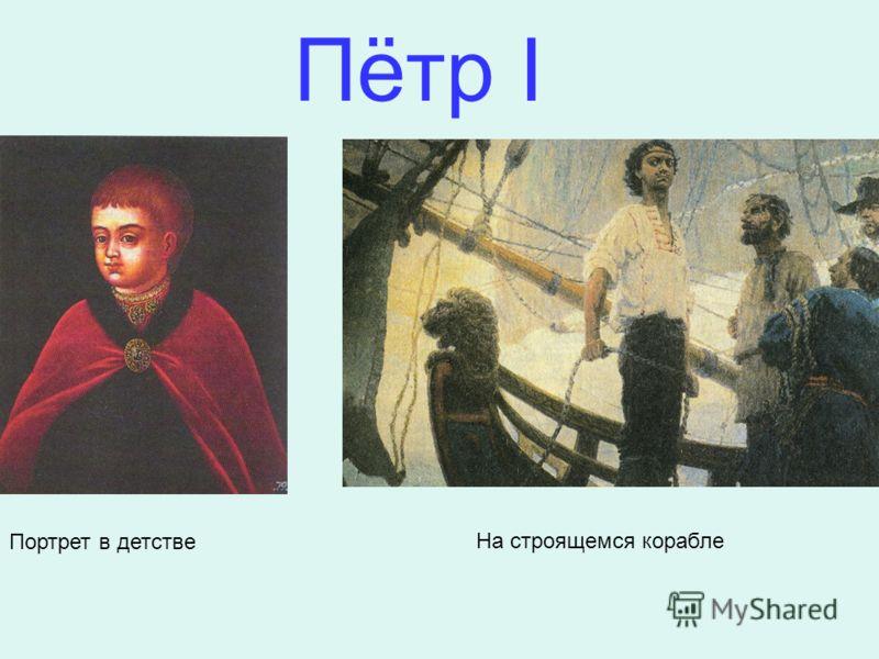 Портрет в детстве На строящемся корабле Пётр I