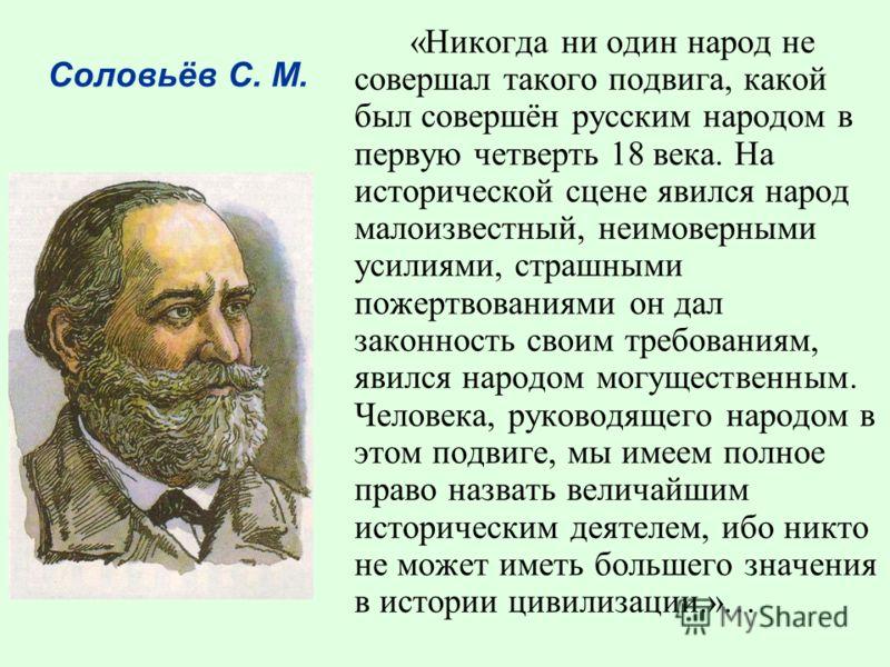 «Никогда ни один народ не совершал такого подвига, какой был совершён русским народом в первую четверть 18 века. На исторической сцене явился народ малоизвестный, неимоверными усилиями, страшными пожертвованиями он дал законность своим требованиям, я