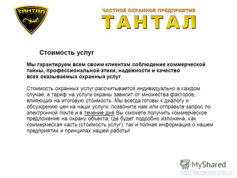 Стоимость услуг http://tantal-security.ru Мы гарантируем всем своим клиентам соблюдение коммерческой тайны, профессиональной этики, надежности и качество всех оказываемых охранных услуг. Стоимость охранных услуг рассчитывается индивидуально в каждом