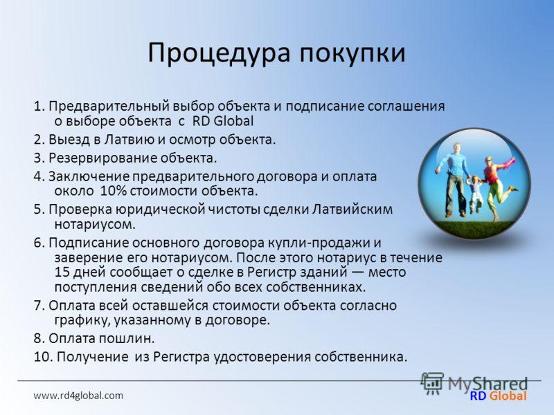 RD Global Процедура покупки 1. Предварительный выбор объекта и подписание соглашения о выборе объекта c RD Global 2. Выезд в Латвию и осмотр объекта. 3. Резервирование объекта. 4. Заключение предварительного договора и оплата около 10% стоимости объе