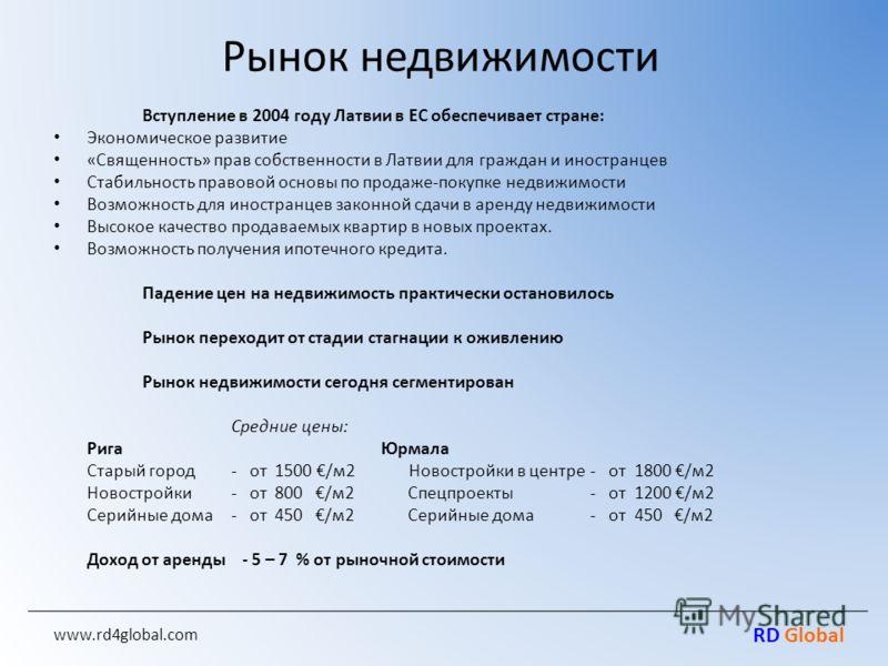 RD Global Рынок недвижимости Вступление в 2004 году Латвии в ЕС обеспечивает стране: Экономическое развитие «Священность» прав собственности в Латвии для граждан и иностранцев Стабильность правовой основы по продаже-покупке недвижимости Возможность д