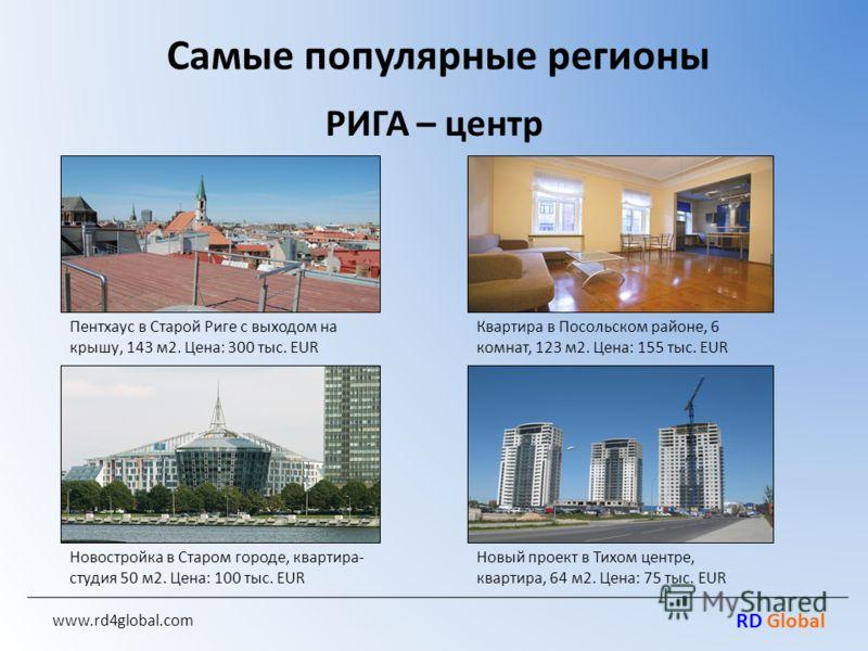 RD Global www.rd4global.com Самые популярные регионы РИГА – центр Пентхаус в Старой Риге с выходом на крышу, 143 м2. Цена: 300 тыс. EUR Квартира в Посольском районе, 6 комнат, 123 м2. Цена: 155 тыс. EUR Новостройка в Старом городе, квартира- студия 5