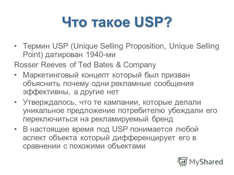 Что такое USP? Термин USP (Unique Selling Proposition, Unique Selling Point) датирован 1940-ми Rosser Reeves of Ted Bates & Company Маркетинговый концепт который был призван объяснить почему одни рекламные сообщения эффективны, а другие нет Утверждал