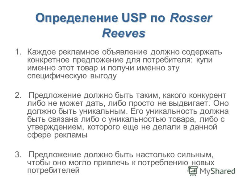 Определение USP по Rosser Reeves 1.Каждое рекламное объявление должно содержать конкретное предложение для потребителя: купи именно этот товар и получи именно эту специфическую выгоду 2. Предложение должно быть таким, какого конкурент либо не может д