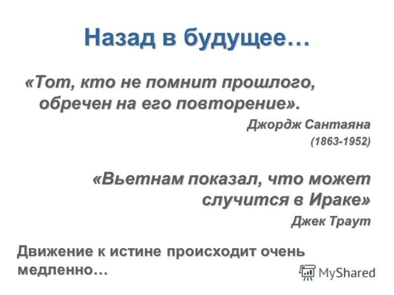 Назад в будущее… «Тот, кто не помнит прошлого, обречен на его повторение». Джордж Сантаяна (1863-1952) «Вьетнам показал, что может случится в Ираке» Джек Траут Движение к истине происходит очень медленно…