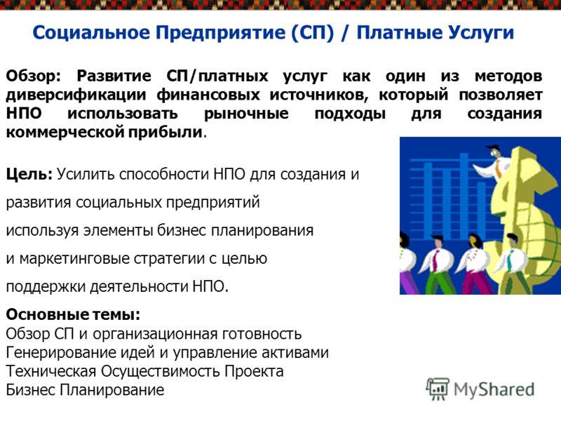 Социальное Предприятие (СП) / Платные Услуги Обзор: Развитие СП/платных услуг как один из методов диверсификации финансовых источников, который позволяет НПО использовать рыночные подходы для создания коммерческой прибыли. Цель: Усилить способности Н