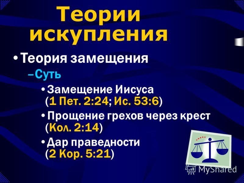 –Суть Замещение Иисуса (1 Пет. 2:24; Ис. 53:6) Прощение грехов через крест (Кол. 2:14) Дар праведности (2 Кор. 5:21) Теория замещения Теории искупления