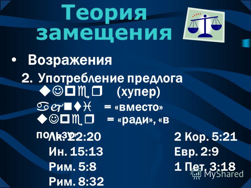 2.Употребление предлога uJper (хупер) Теория замещения Возражения uJper = «ради», «в пользу» ajnti = «вместо» Лк. 22:20 Ин. 15:13 Рим. 5:8 Рим. 8:32 2 Кор. 5:21 Евр. 2:9 1 Пет. 3:18