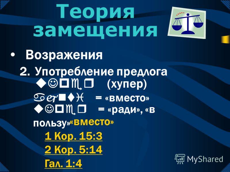 2.Употребление предлога uJper (хупер) Теория замещения Возражения 1 Кор. 15:3 2 Кор. 5:14 Гал. 1:4 «вместо» uJper = «ради», «в пользу» ajnti = «вместо»