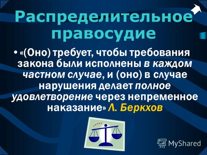 Распределительное правосудие «(Оно) требует, чтобы требования закона были исполнены в каждом частном случае, и (оно) в случае нарушения делает полное удовлетворение через непременное наказание» Л. Беркхов