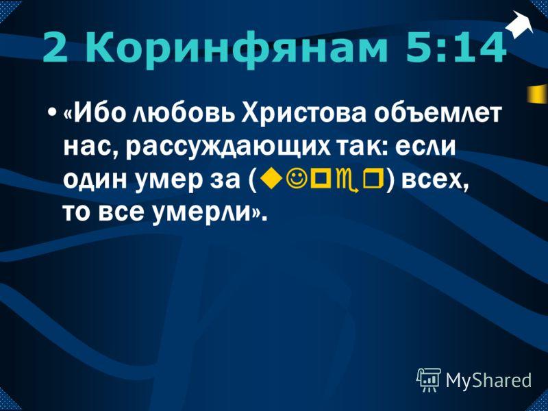 2 Коринфянам 5:14 «Ибо любовь Христова объемлет нас, рассуждающих так: если один умер за ( uJper ) всех, то все умерли».